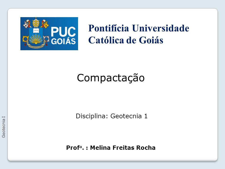Compactação Geotecnia I Prof a. : Melina Freitas Rocha Disciplina: Geotecnia 1 Pontifícia Universidade Católica de Goiás