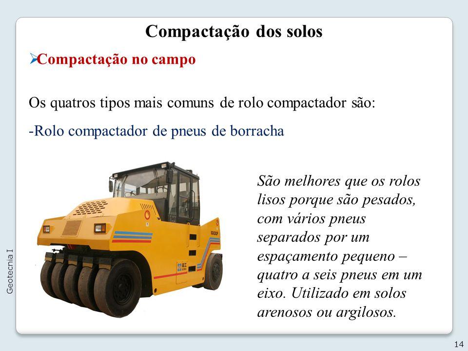 Compactação dos solos Compactação no campo Os quatros tipos mais comuns de rolo compactador são: -Rolo compactador de pneus de borracha 14 Geotecnia I