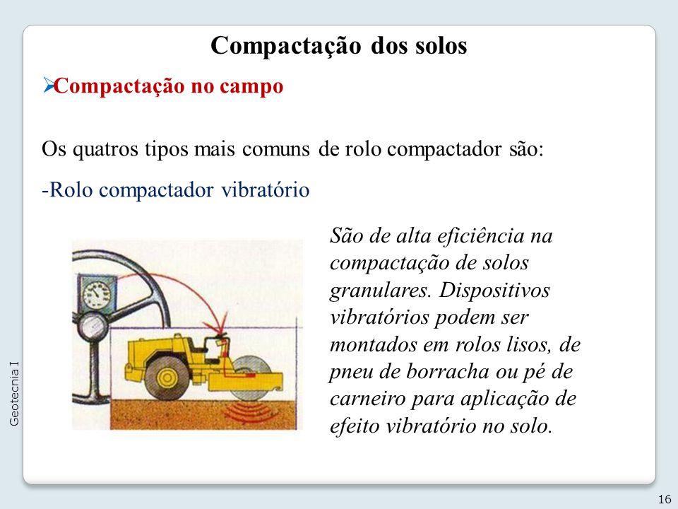 Compactação dos solos Compactação no campo Os quatros tipos mais comuns de rolo compactador são: -Rolo compactador vibratório 16 Geotecnia I São de al