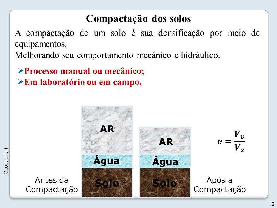 Compactação dos solos Processo manual ou mecânico; Em laboratório ou em campo. 2 Geotecnia I Solo Água Ar Solo Água Ar Antes da Compactação Após a Com