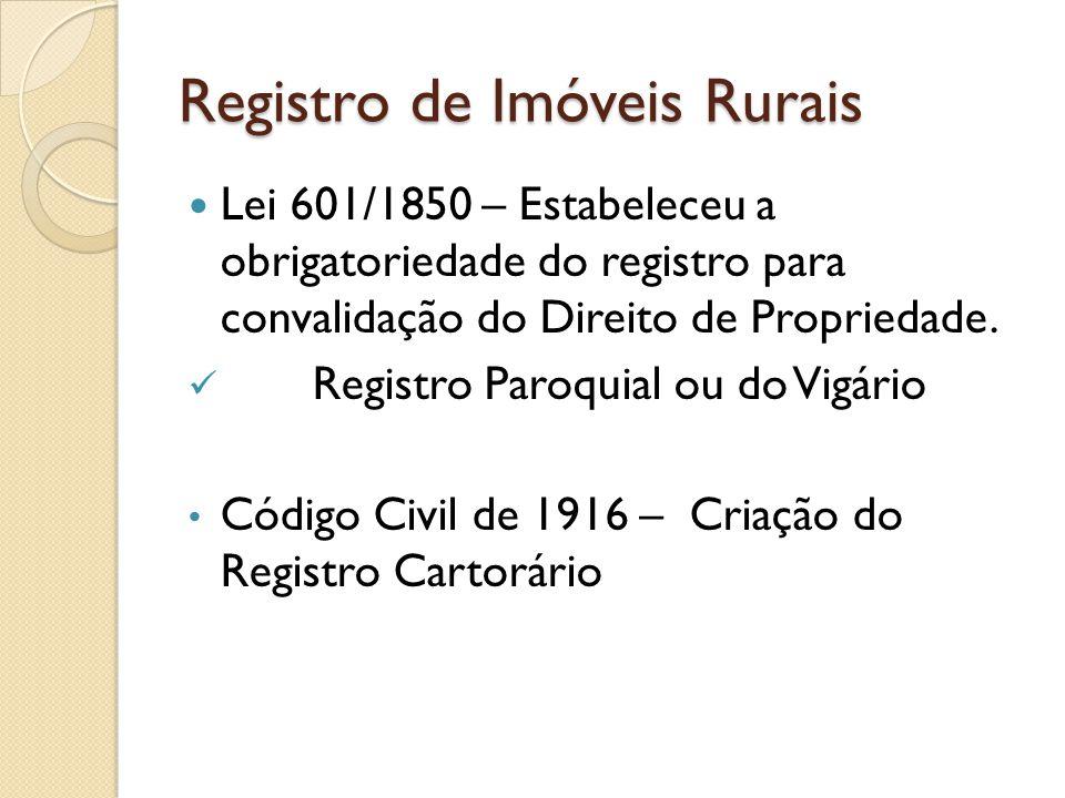 Registro de Imóveis Rurais Lei 6015/73 – Lei de Registros Públicos, alterada pela Lei 6.216/75 Código Civil de 2002, artigo 1.245: Transfere-se, entre vivos, a propriedade mediante o registro translativo no Registro de Imóveis.
