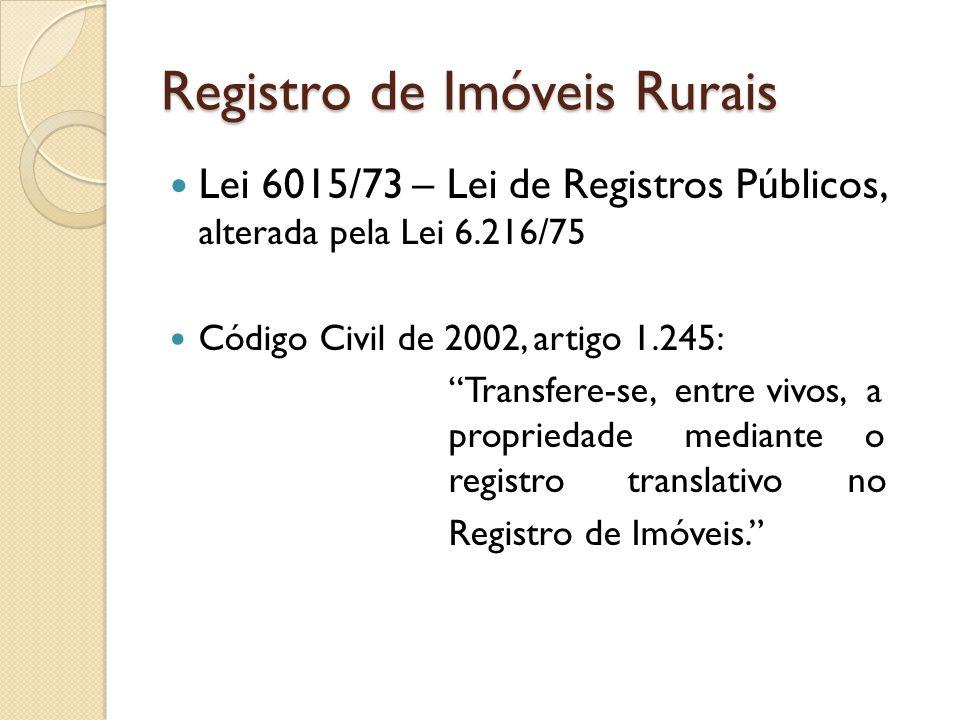 Registro de Imóveis Rurais Lei 6015/73 – Lei de Registros Públicos, alterada pela Lei 6.216/75 Código Civil de 2002, artigo 1.245: Transfere-se, entre