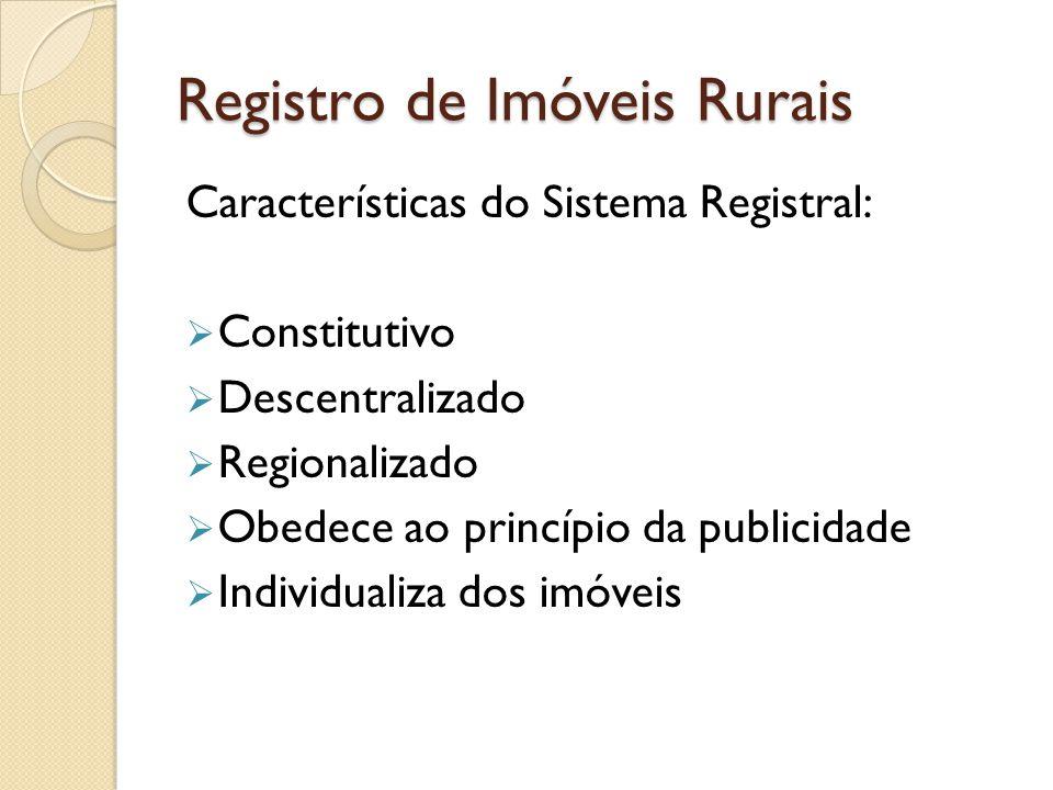 Registro de Imóveis Rurais Características do Sistema Registral: Constitutivo Descentralizado Regionalizado Obedece ao princípio da publicidade Indivi