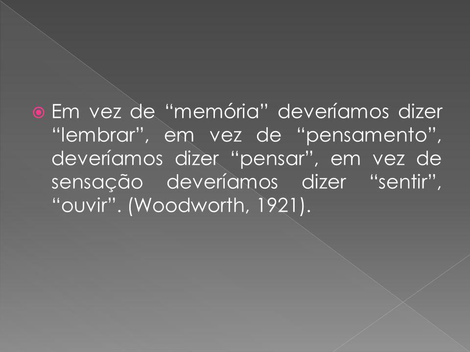 Em vez de memória deveríamos dizer lembrar, em vez de pensamento, deveríamos dizer pensar, em vez de sensação deveríamos dizer sentir, ouvir. (Woodwor