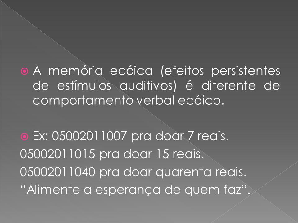 A memória ecóica (efeitos persistentes de estímulos auditivos) é diferente de comportamento verbal ecóico. Ex: 05002011007 pra doar 7 reais. 050020110