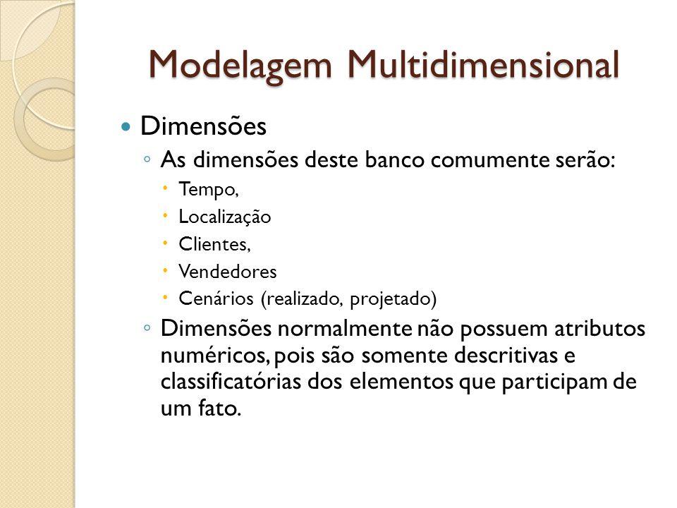 Modelagem Multidimensional Dimensões As dimensões deste banco comumente serão: Tempo, Localização Clientes, Vendedores Cenários (realizado, projetado) Dimensões normalmente não possuem atributos numéricos, pois são somente descritivas e classificatórias dos elementos que participam de um fato.