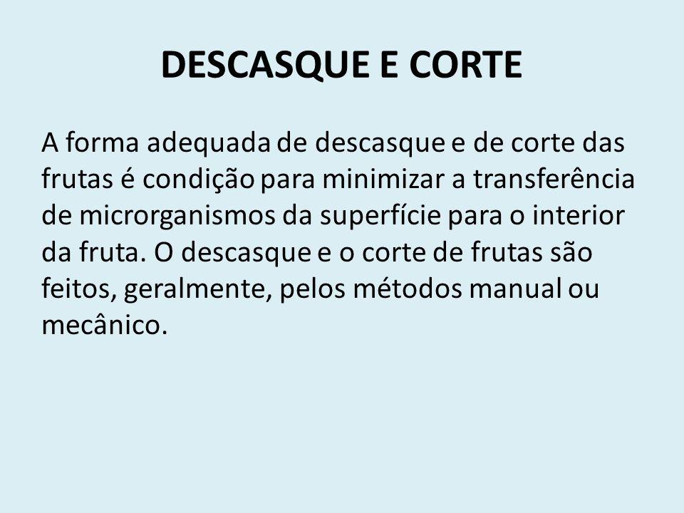 DESCASQUE E CORTE A forma adequada de descasque e de corte das frutas é condição para minimizar a transferência de microrganismos da superfície para o interior da fruta.