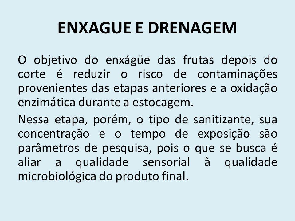 ENXAGUE E DRENAGEM O objetivo do enxágüe das frutas depois do corte é reduzir o risco de contaminações provenientes das etapas anteriores e a oxidação enzimática durante a estocagem.