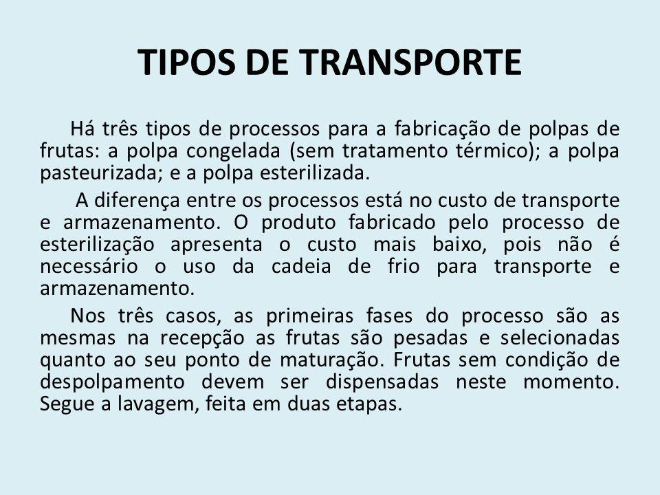 TIPOS DE TRANSPORTE Há três tipos de processos para a fabricação de polpas de frutas: a polpa congelada (sem tratamento térmico); a polpa pasteurizada; e a polpa esterilizada.