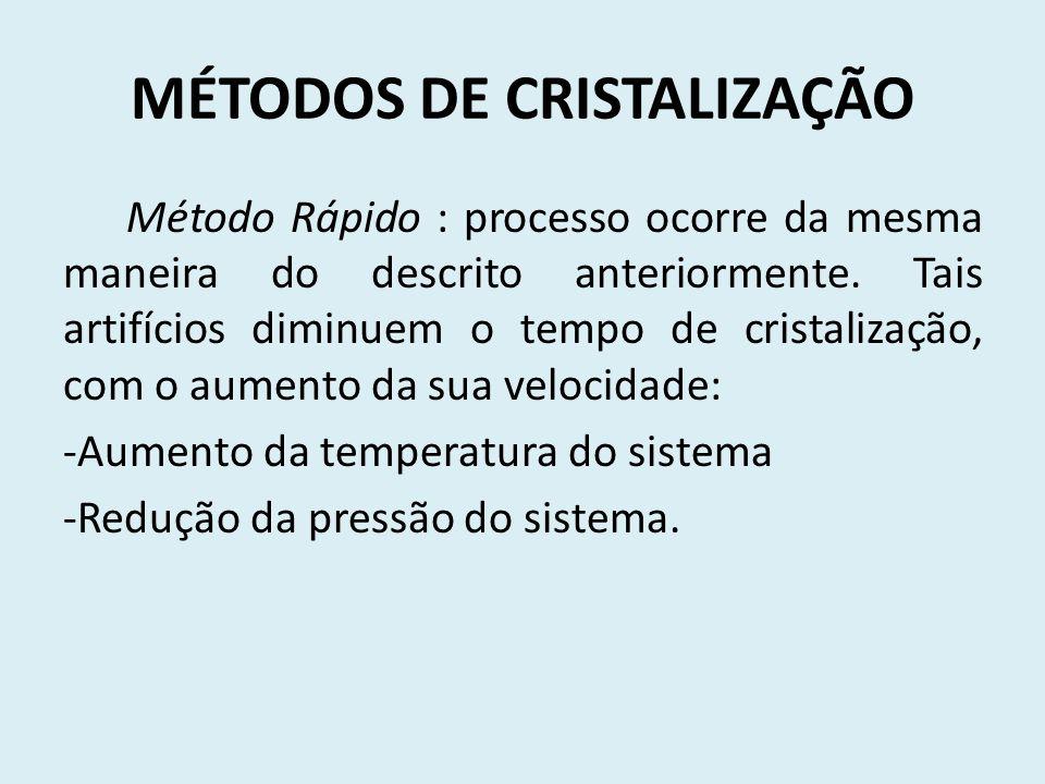 MÉTODOS DE CRISTALIZAÇÃO Método Rápido : processo ocorre da mesma maneira do descrito anteriormente. Tais artifícios diminuem o tempo de cristalização