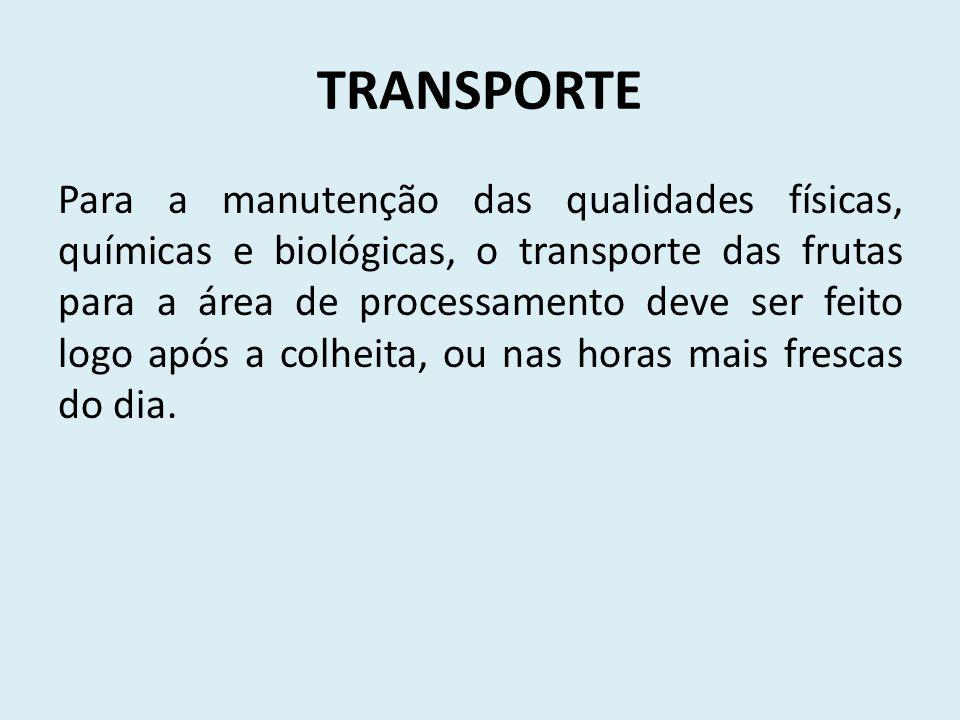 TRANSPORTE Para a manutenção das qualidades físicas, químicas e biológicas, o transporte das frutas para a área de processamento deve ser feito logo a