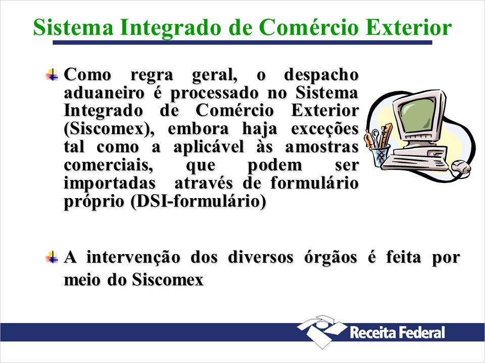 Como regra geral, o despacho aduaneiro é processado no Sistema Integrado de Comércio Exterior (Siscomex), embora haja exceções tal como a aplicável às amostras comerciais, que podem ser importadas através de formulário próprio (DSI-formulário) Sistema Integrado de Comércio Exterior A intervenção dos diversos órgãos é feita por meio do Siscomex