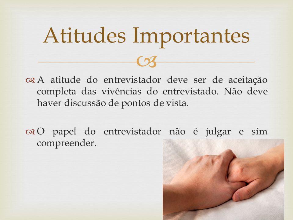 A atitude do entrevistador deve ser de aceitação completa das vivências do entrevistado. Não deve haver discussão de pontos de vista. O papel do entre