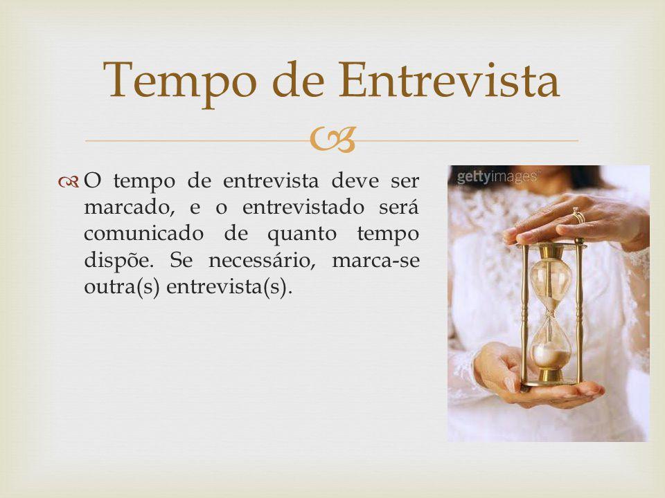 O tempo de entrevista deve ser marcado, e o entrevistado será comunicado de quanto tempo dispõe. Se necessário, marca-se outra(s) entrevista(s). Tempo
