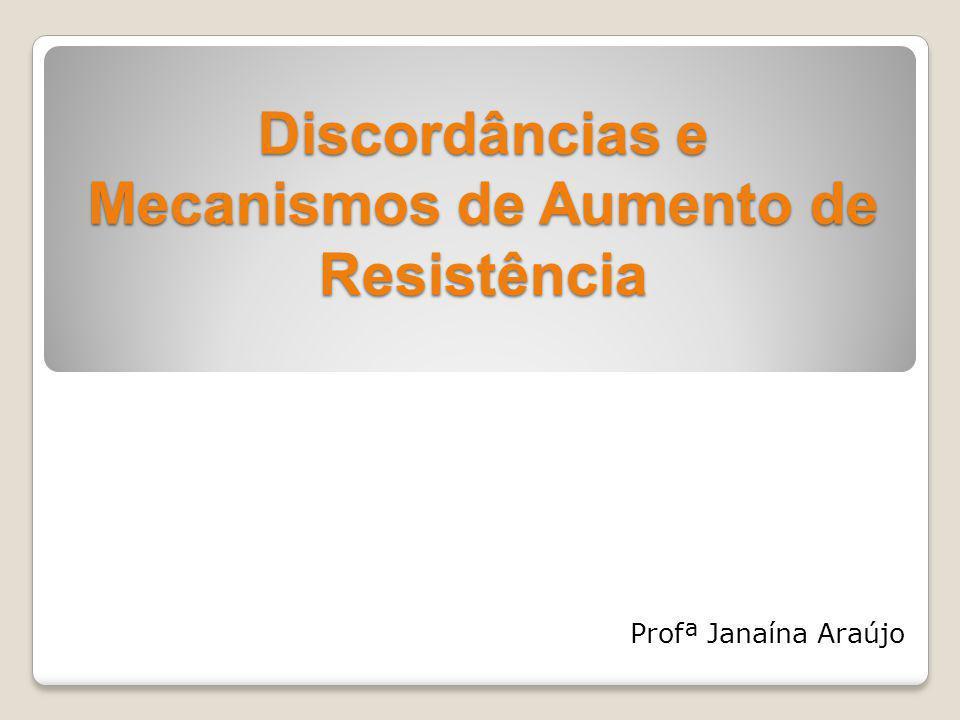 Discordâncias e Mecanismos de Aumento de Resistência Profª Janaína Araújo