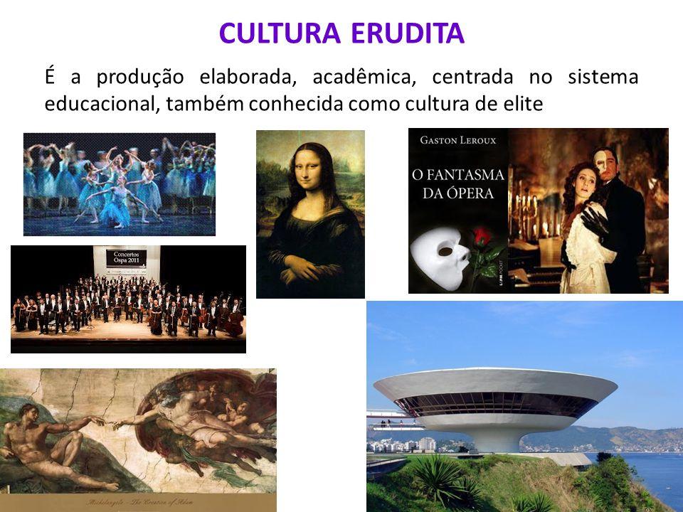 CULTURA ERUDITA É a produção elaborada, acadêmica, centrada no sistema educacional, também conhecida como cultura de elite