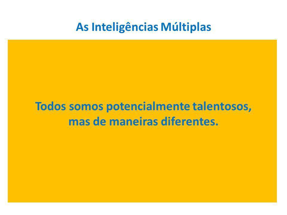 As Inteligências Múltiplas Todos somos potencialmente talentosos, mas de maneiras diferentes.