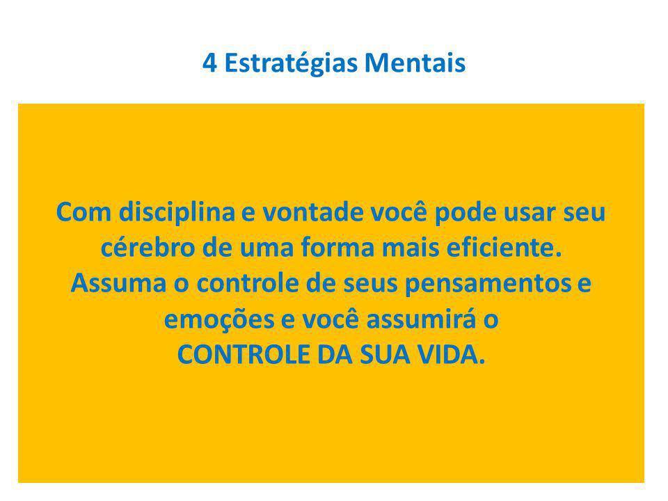 4 Estratégias Mentais Com disciplina e vontade você pode usar seu cérebro de uma forma mais eficiente. Assuma o controle de seus pensamentos e emoções
