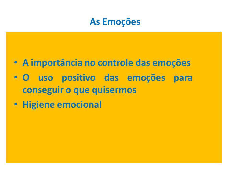 A importância no controle das emoções O uso positivo das emoções para conseguir o que quisermos Higiene emocional
