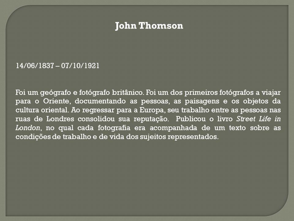 John Thomson 14/06/1837 – 07/10/1921 Foi um geógrafo e fotógrafo britânico. Foi um dos primeiros fotógrafos a viajar para o Oriente, documentando as p