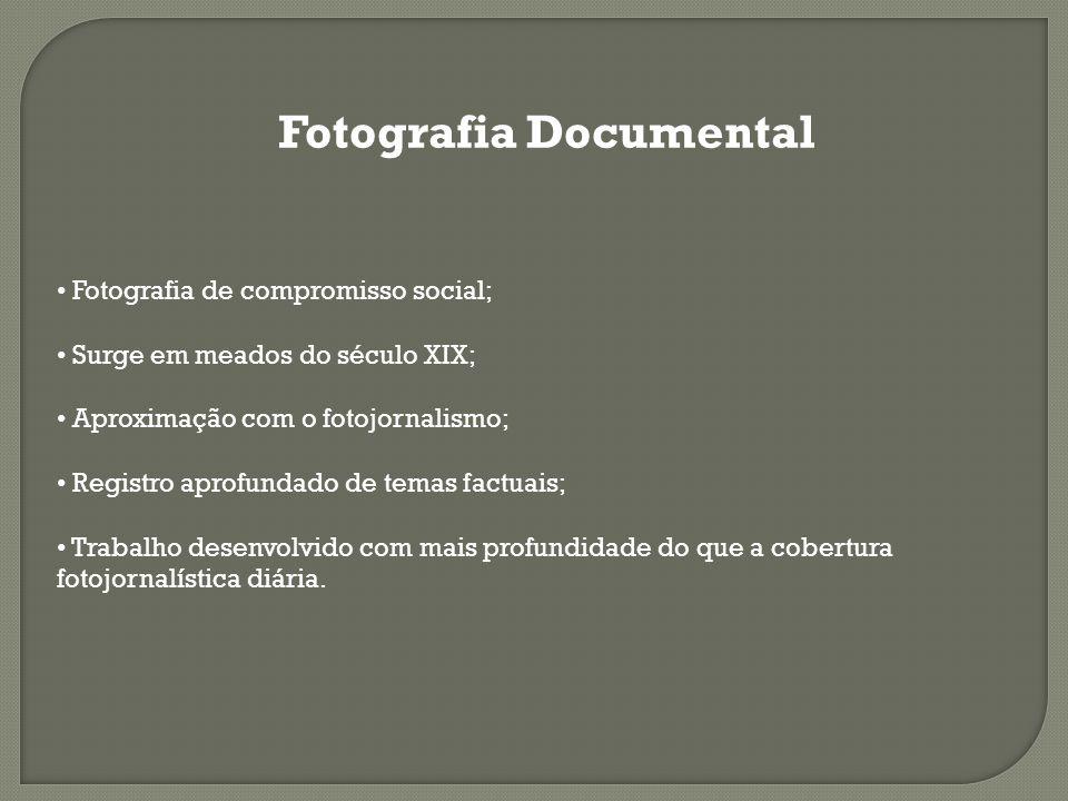 Fotografia Documental Fotografia de compromisso social; Surge em meados do século XIX; Aproximação com o fotojornalismo; Registro aprofundado de temas