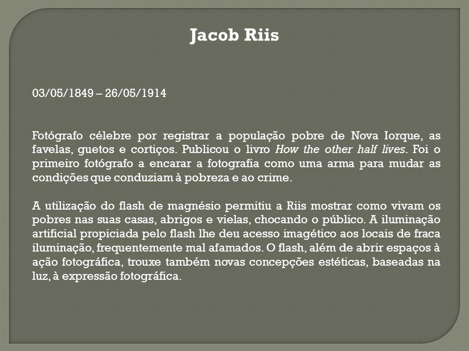 Jacob Riis 03/05/1849 – 26/05/1914 Fotógrafo célebre por registrar a população pobre de Nova Iorque, as favelas, guetos e cortiços. Publicou o livro H