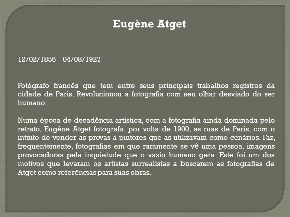 Eugène Atget 12/02/1856 – 04/08/1927 Fotógrafo francês que tem entre seus principais trabalhos registros da cidade de Paris. Revolucionou a fotografia