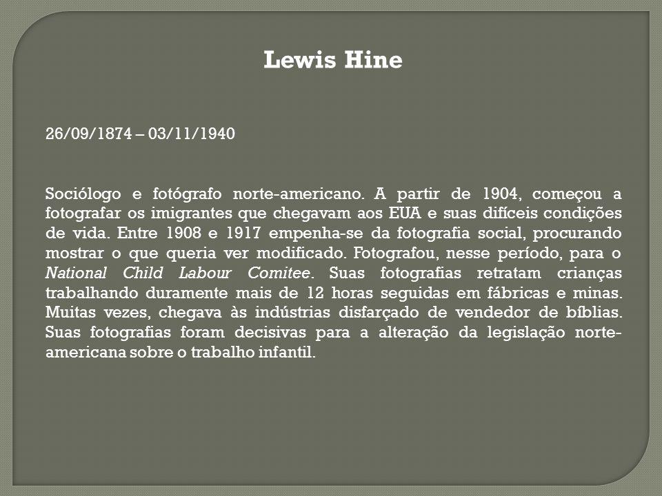 Lewis Hine 26/09/1874 – 03/11/1940 Sociólogo e fotógrafo norte-americano. A partir de 1904, começou a fotografar os imigrantes que chegavam aos EUA e