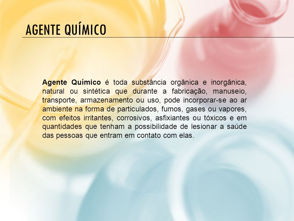 AGENTE QUÍMICO Agente Químico é toda substância orgânica e inorgânica, natural ou sintética que durante a fabricação, manuseio, transporte, armazename