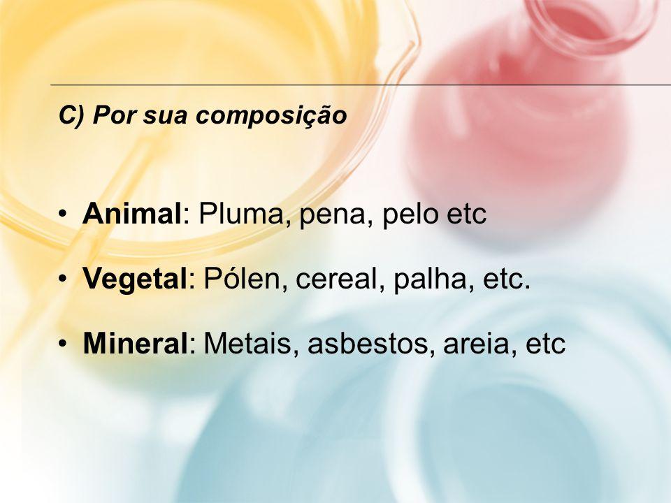 C) Por sua composição Animal: Pluma, pena, pelo etc Vegetal: Pólen, cereal, palha, etc. Mineral: Metais, asbestos, areia, etc