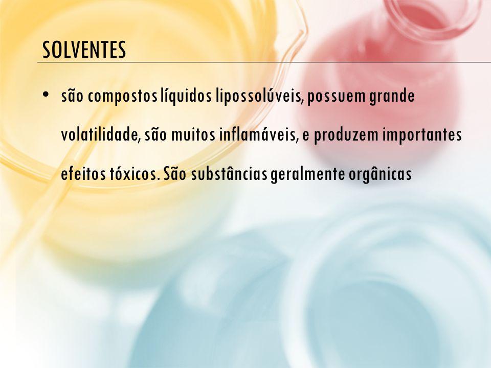 SOLVENTES são compostos líquidos lipossolúveis, possuem grande volatilidade, são muitos inflamáveis, e produzem importantes efeitos tóxicos. São subst