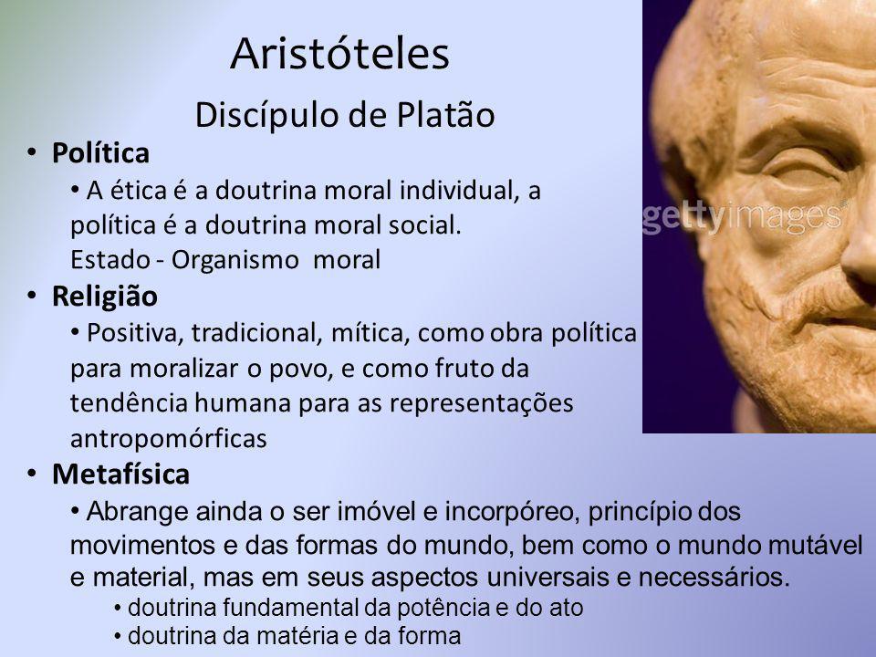 Aristóteles Discípulo de Platão Política A ética é a doutrina moral individual, a política é a doutrina moral social. Estado - Organismo moral Religiã