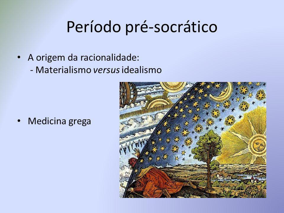 Período pré-socrático A origem da racionalidade: - Materialismo versus idealismo Medicina grega