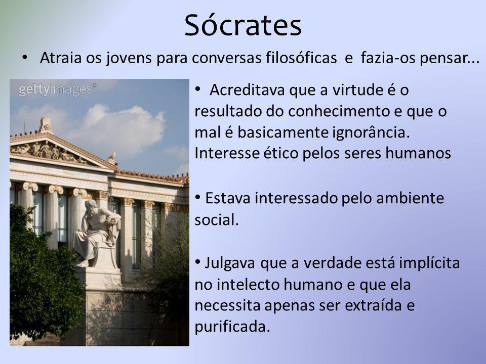 Sócrates Atraia os jovens para conversas filosóficas e fazia-os pensar... Acreditava que a virtude é o resultado do conhecimento e que o mal é basicam