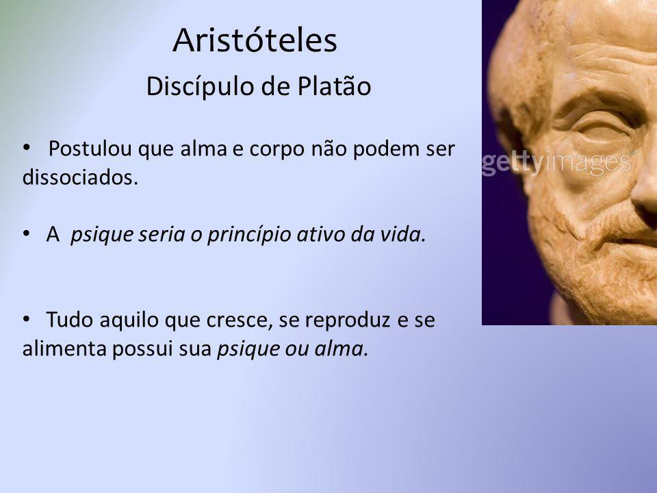 Aristóteles Discípulo de Platão Postulou que alma e corpo não podem ser dissociados. A psique seria o princípio ativo da vida. Tudo aquilo que cresce,