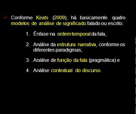 ConformeKeats(2009), há basicamentequatro modelos de análise de significado falado ou escrito: 1.Ênfase na ordem temporal da fala, 2.Análise da estrutura narrativa, conforme os diferentes paradigmas, 3.Análise de função da fala (pragmática) e 4.Análise contextual do discurso.