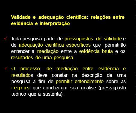 Validade e adequação científica: r elações entre evidência e interpretação Toda pesquisa parte de pressupostos de validade e de adequação científica e