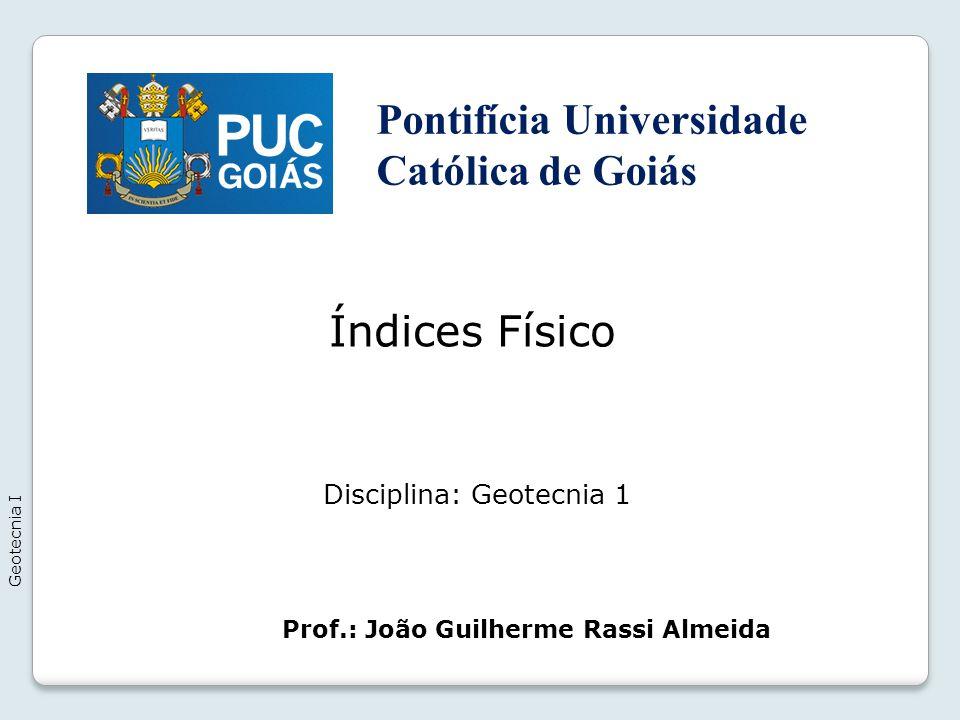 Índices Físico Geotecnia I Prof.: João Guilherme Rassi Almeida Disciplina: Geotecnia 1 Pontifícia Universidade Católica de Goiás