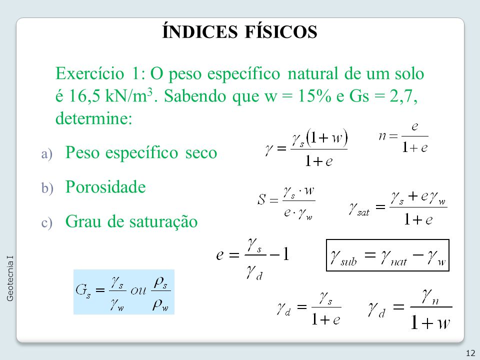 ÍNDICES FÍSICOS 12 Geotecnia I Exercício 1: O peso específico natural de um solo é 16,5 kN/m 3. Sabendo que w = 15% e Gs = 2,7, determine: a) Peso esp