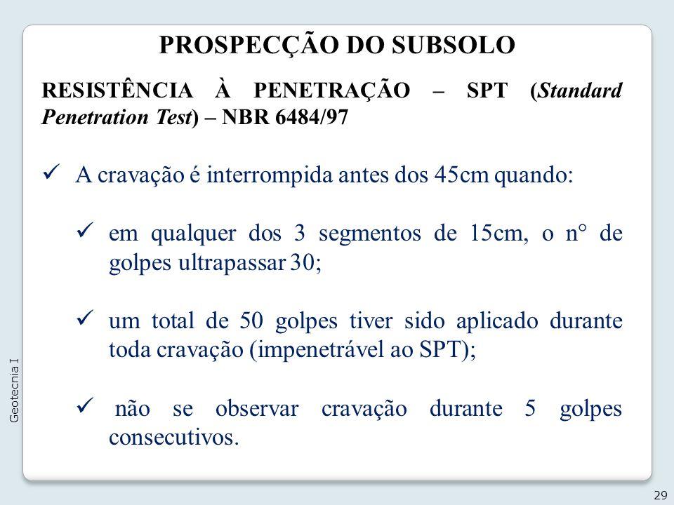 PROSPECÇÃO DO SUBSOLO 29 Geotecnia I RESISTÊNCIA À PENETRAÇÃO – SPT (Standard Penetration Test) – NBR 6484/97 A cravação é interrompida antes dos 45cm