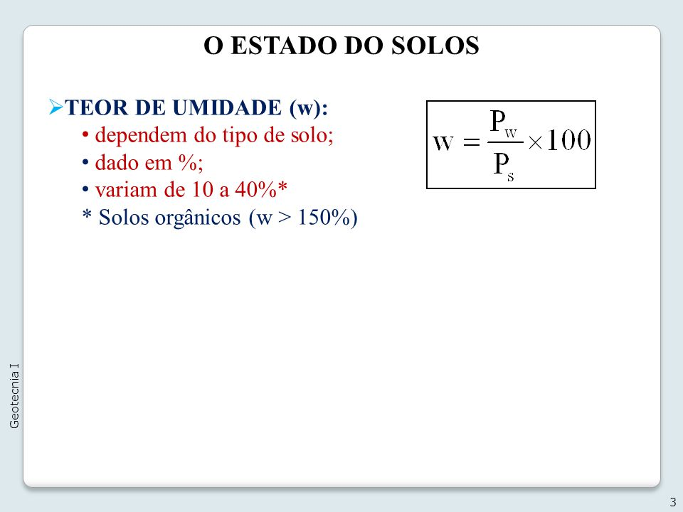 O ESTADO DO SOLOS 3 Geotecnia I TEOR DE UMIDADE (w): dependem do tipo de solo; dado em %; variam de 10 a 40%* * Solos orgânicos (w > 150%)