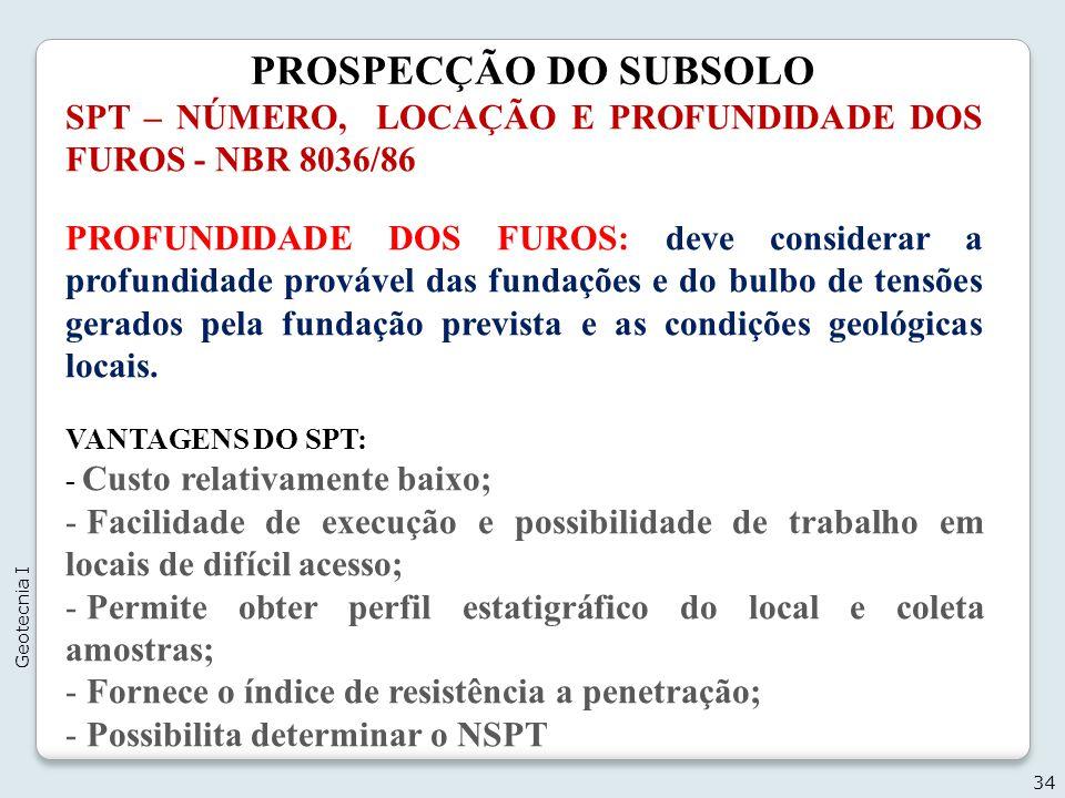 PROSPECÇÃO DO SUBSOLO 34 Geotecnia I SPT – NÚMERO, LOCAÇÃO E PROFUNDIDADE DOS FUROS - NBR 8036/86 PROFUNDIDADE DOS FUROS: deve considerar a profundida