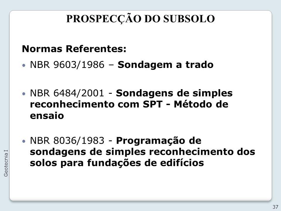 PROSPECÇÃO DO SUBSOLO 37 Geotecnia I Normas Referentes: NBR 9603/1986 – Sondagem a trado NBR 6484/2001 - Sondagens de simples reconhecimento com SPT -