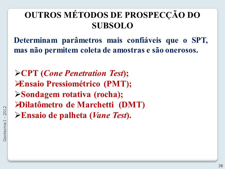 OUTROS MÉTODOS DE PROSPECÇÃO DO SUBSOLO 38 Geotecnia I - 2012 CPT (Cone Penetration Test); Ensaio Pressiométrico (PMT); Sondagem rotativa (rocha); Dil