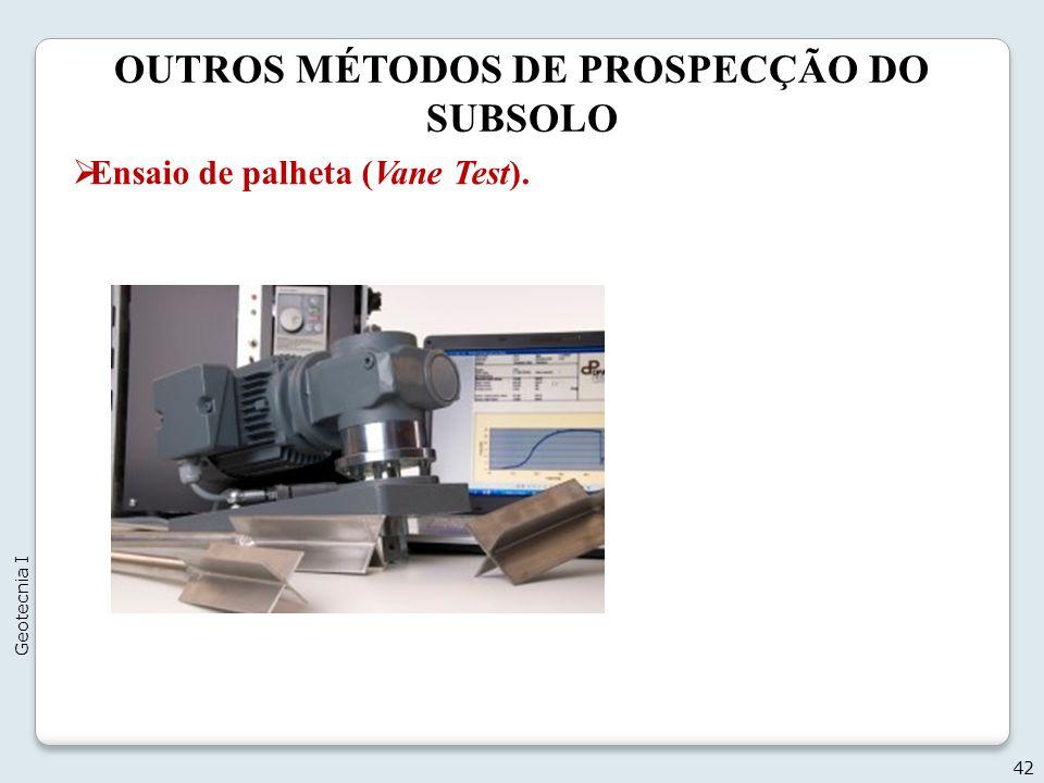 OUTROS MÉTODOS DE PROSPECÇÃO DO SUBSOLO 42 Geotecnia I Ensaio de palheta (Vane Test).