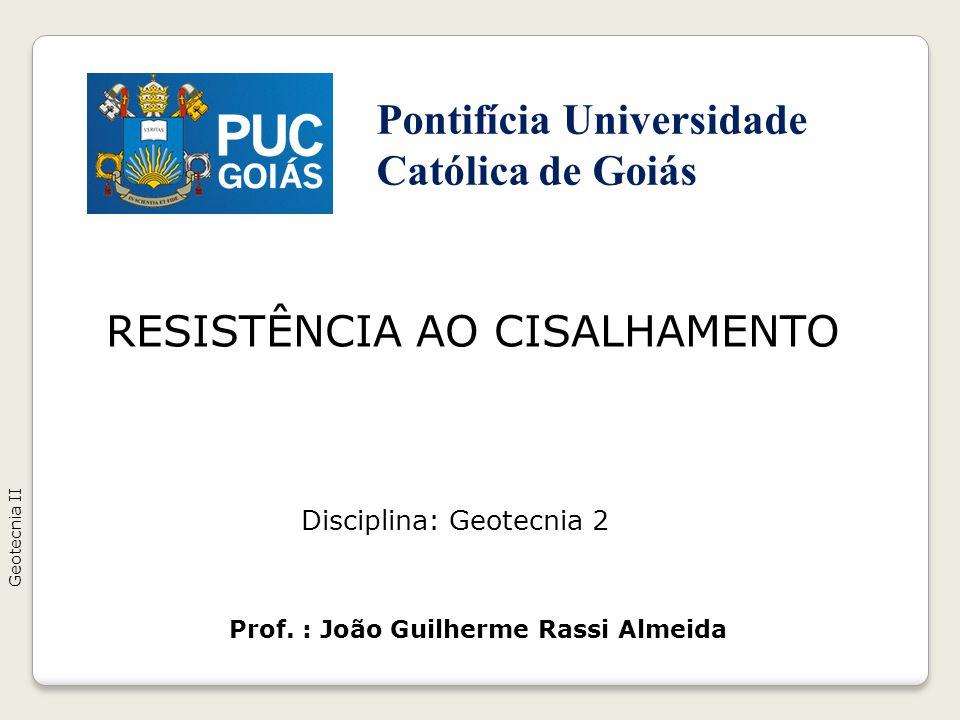 RESISTÊNCIA AO CISALHAMENTO Geotecnia II Prof. : João Guilherme Rassi Almeida Disciplina: Geotecnia 2 Pontifícia Universidade Católica de Goiás