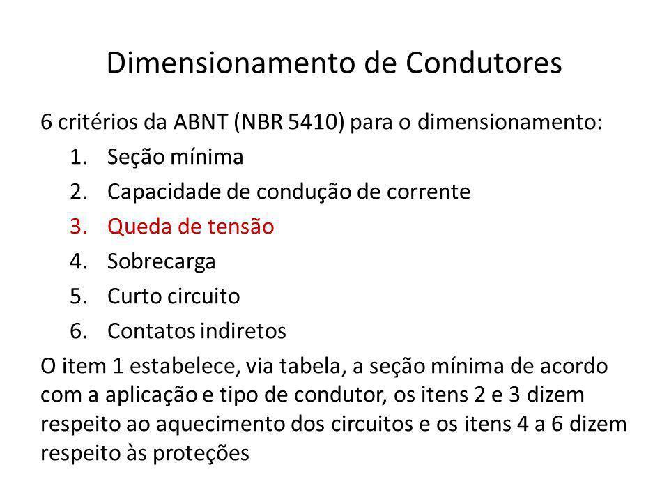 Dimensionamento de Condutores 6 critérios da ABNT (NBR 5410) para o dimensionamento: 1.Seção mínima 2.Capacidade de condução de corrente 3.Queda de tensão 4.Sobrecarga 5.Curto circuito 6.Contatos indiretos O item 1 estabelece, via tabela, a seção mínima de acordo com a aplicação e tipo de condutor, os itens 2 e 3 dizem respeito ao aquecimento dos circuitos e os itens 4 a 6 dizem respeito às proteções
