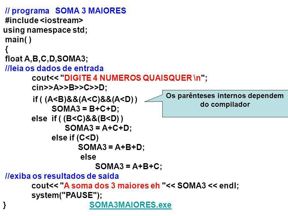 // programa SOMA 3 MAIORES #include using namespace std; main( ) { float A,B,C,D,SOMA3; //leia os dados de entrada cout<< DIGITE 4 NUMEROS QUAISQUER \n ; cin>>A>>B>>C>>D; if ( (A<B)&&(A<C)&&(A<D) ) SOMA3 = B+C+D; else if ( (B<C)&&(B<D) ) SOMA3 = A+C+D; else if (C<D) SOMA3 = A+B+D; else SOMA3 = A+B+C; //exiba os resultados de saída cout<< A soma dos 3 maiores eh << SOMA3 << endl; system( PAUSE ); }SOMA3MAIORES.exeSOMA3MAIORES.exe Os parênteses internos dependem do compilador