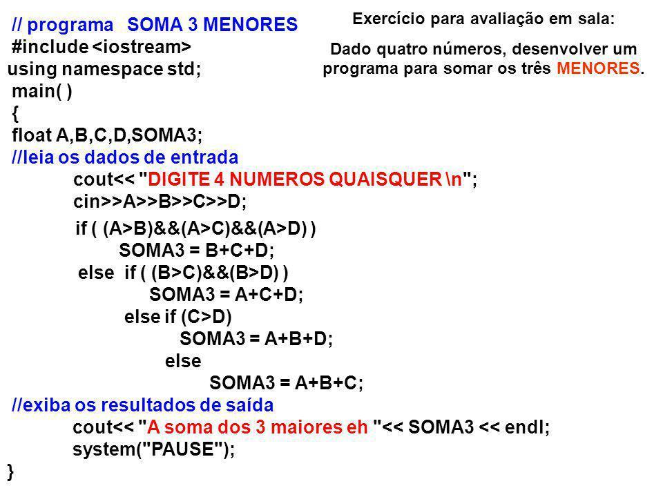 // programa SOMA 3 MENORES #include using namespace std; main( ) { float A,B,C,D,SOMA3; //leia os dados de entrada cout<< DIGITE 4 NUMEROS QUAISQUER \n ; cin>>A>>B>>C>>D; if ( (A>B)&&(A>C)&&(A>D) ) SOMA3 = B+C+D; else if ( (B>C)&&(B>D) ) SOMA3 = A+C+D; else if (C>D) SOMA3 = A+B+D; else SOMA3 = A+B+C; //exiba os resultados de saída cout<< A soma dos 3 maiores eh << SOMA3 << endl; system( PAUSE ); } Exercício para avaliação em sala: Dado quatro números, desenvolver um programa para somar os três MENORES.