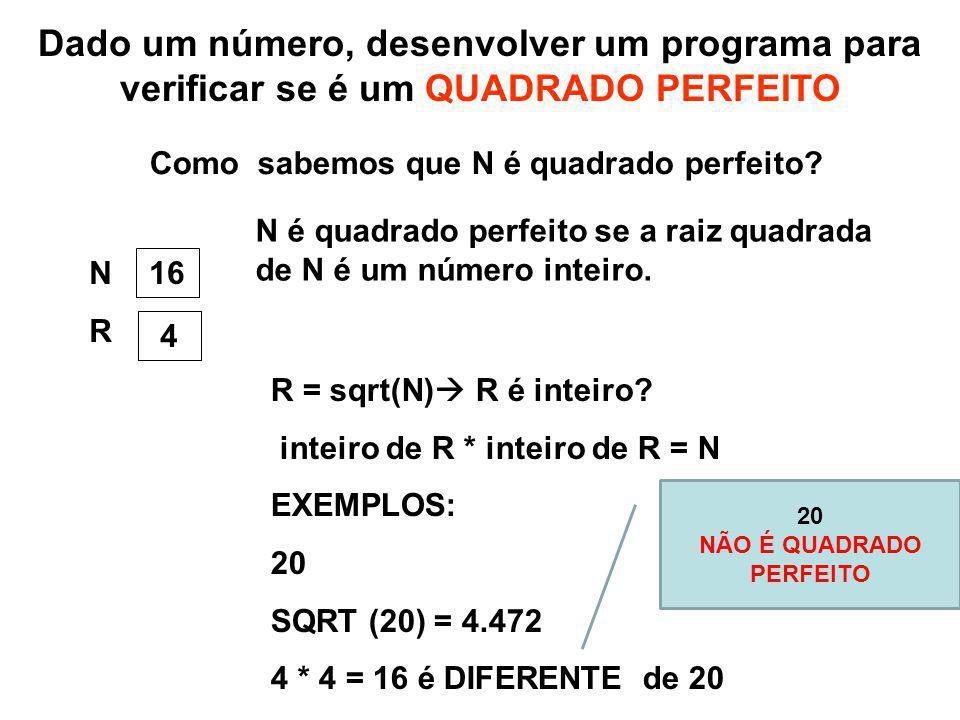 Dado um número, desenvolver um programa para verificar se é um QUADRADO PERFEITO NRNR 16 4 R = sqrt(N) R é inteiro? inteiro de R * inteiro de R = N EX